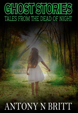 Ghost Stories: Tales From The Dead Of Night © Antony N Britt 2017